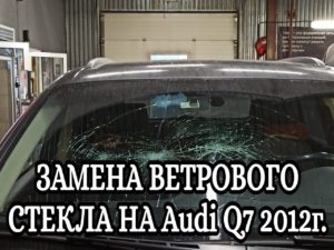 ЗАМЕНА ВЕТРОВОГО СТЕКЛА НА Audi Q7 2012г.